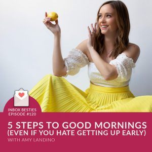 inbox besties 5 steps to a good morning routine even if you hate getting up early with amy landino